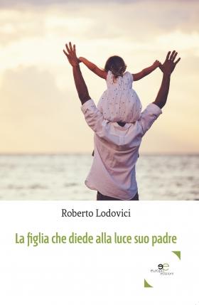 La figlia che diede alla luce suo padre  - Roberto Lodovici - Europa Edizioni